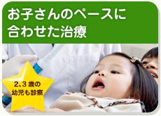 お子さんのペースに合わせた治療 2、3歳の幼児も診察